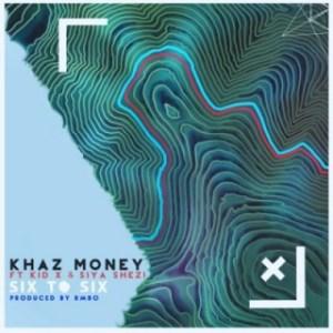 Khaz Money - Six To Six Ft. Kid X & Siya Shezi